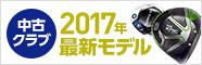 中古クラブ2017年モデル特集!