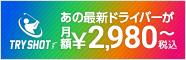 最新ドライバーが月額¥2,980~!新サービス「TRY SHOT」
