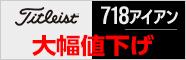 タイトリスト 718アイアン各種大幅値下げ!