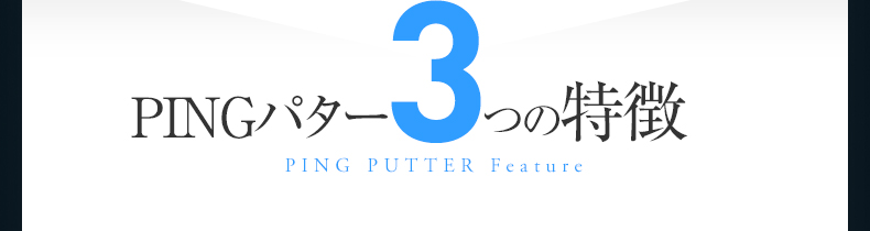 PINGパター3つの特徴 PING PUTTER Feature